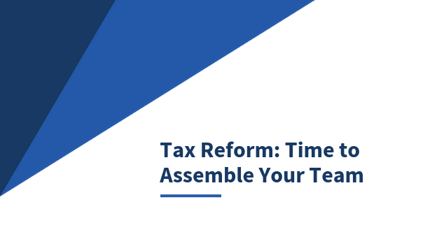 Tax Reform - Time to assemble your team