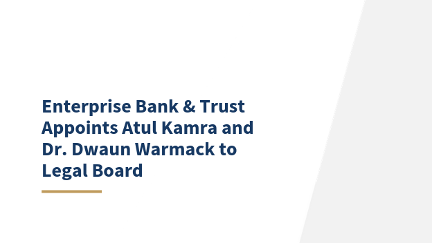 Enterprise Bank & Trust Appoints Atul Kamra and Dr. Dwaun Warmack to Legal Board